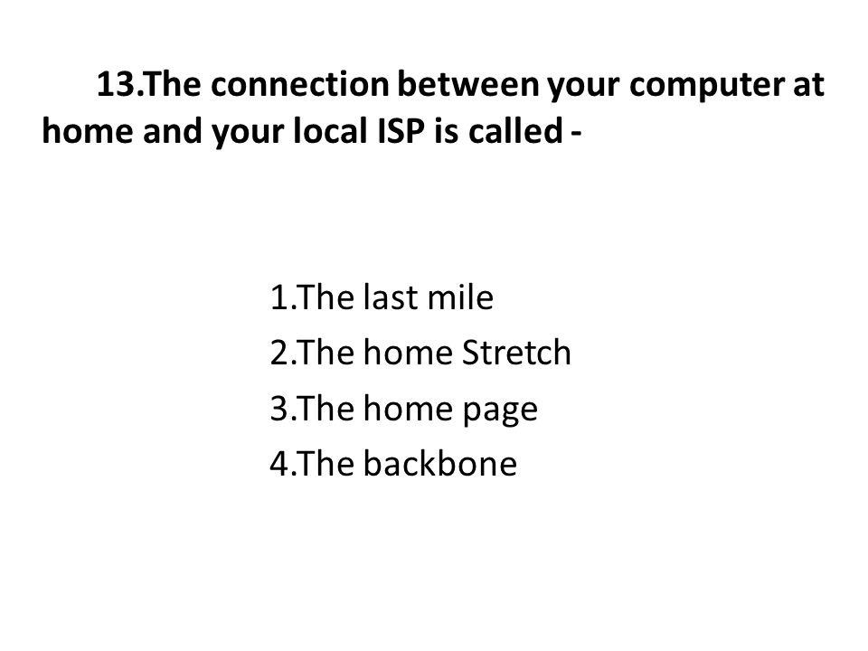 13.The connection between your computer at home and your local ISP is called - 1.The last mile 2.The home Stretch 3.The home page 4.The backbone