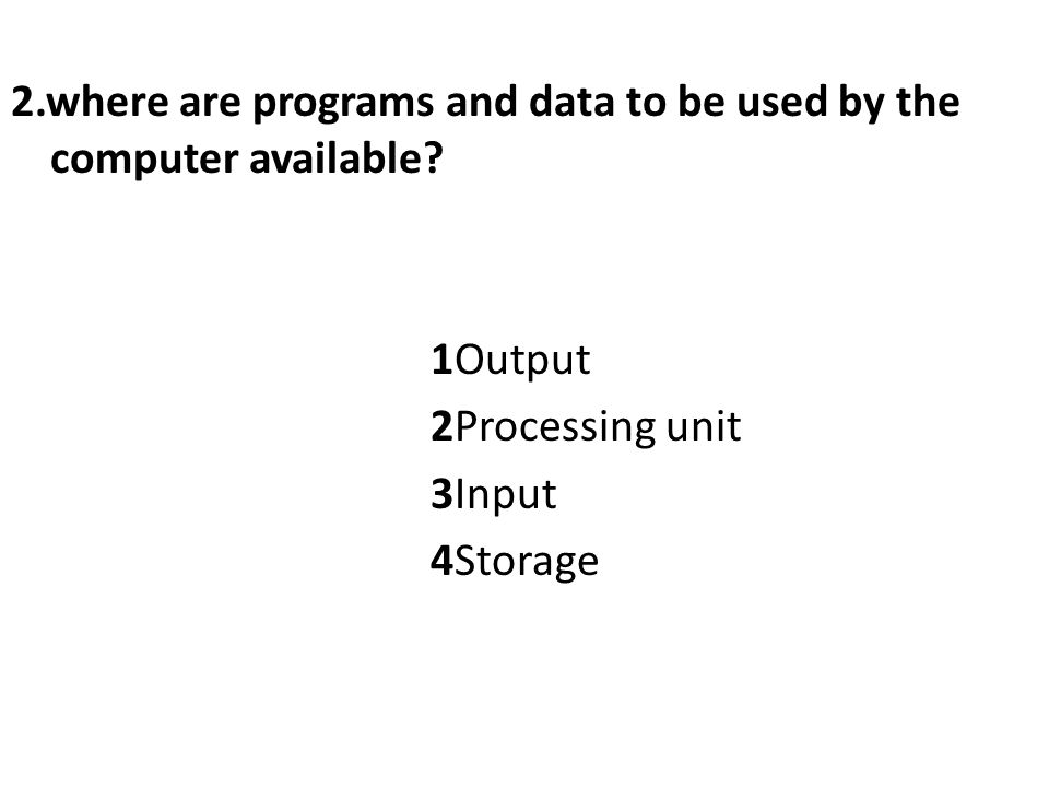2.where are programs and data to be used by the computer available.
