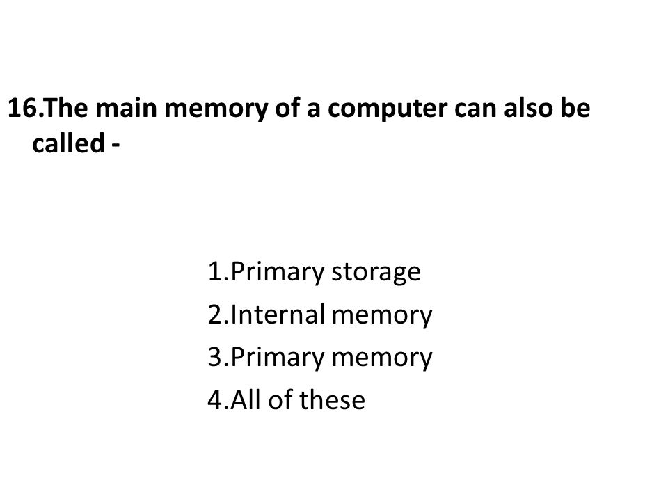 16.The main memory of a computer can also be called - 1.Primary storage 2.Internal memory 3.Primary memory 4.All of these