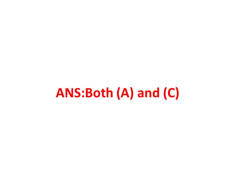 ANS:Both (A) and (C)