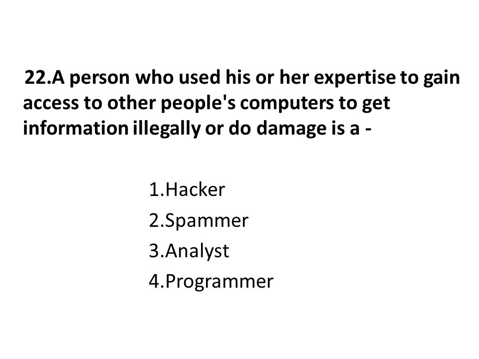 22.A person who used his or her expertise to gain access to other people s computers to get information illegally or do damage is a - 1.Hacker 2.Spammer 3.Analyst 4.Programmer