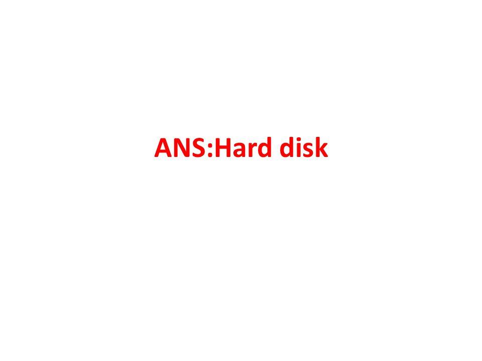 ANS:Hard disk