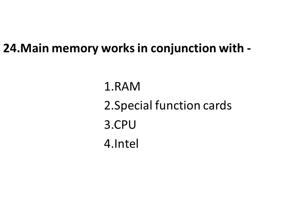 24.Main memory works in conjunction with - 1.RAM 2.Special function cards 3.CPU 4.Intel