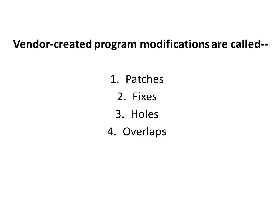 Vendor-created program modifications are called-- 1.Patches 2.Fixes 3.Holes 4.Overlaps