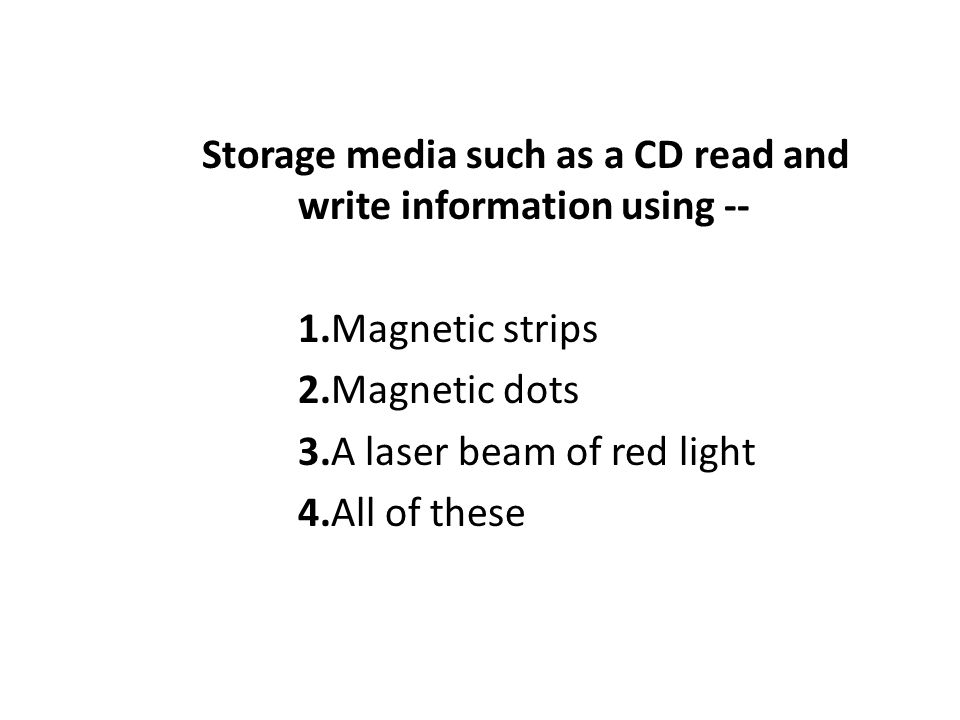 Storage media such as a CD read and write information using -- 1.Magnetic strips 2.Magnetic dots 3.A laser beam of red light 4.All of these
