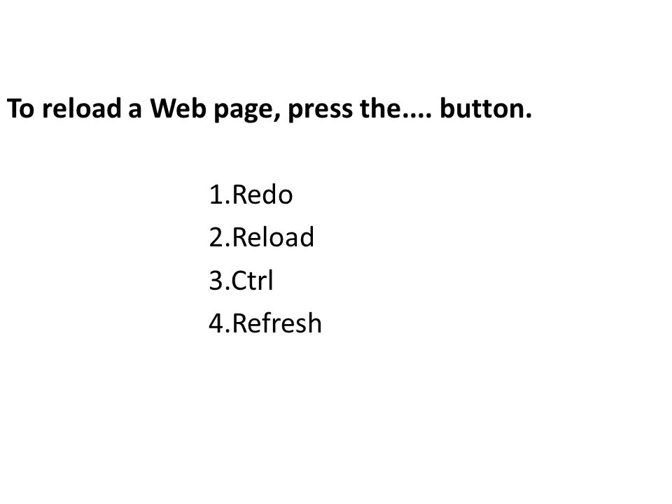 To reload a Web page, press the.... button. 1.Redo 2.Reload 3.Ctrl 4.Refresh