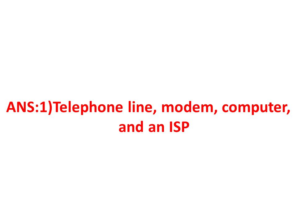 ANS:1)Telephone line, modem, computer, and an ISP