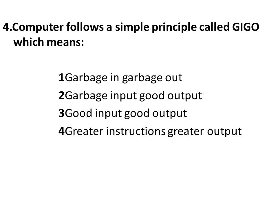4.Computer follows a simple principle called GIGO which means: 1Garbage in garbage out 2Garbage input good output 3Good input good output 4Greater instructions greater output