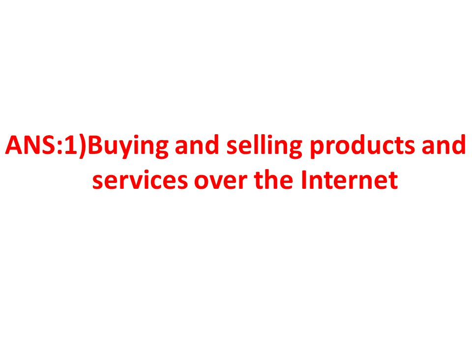ANS:1)Buying and selling products and services over the Internet