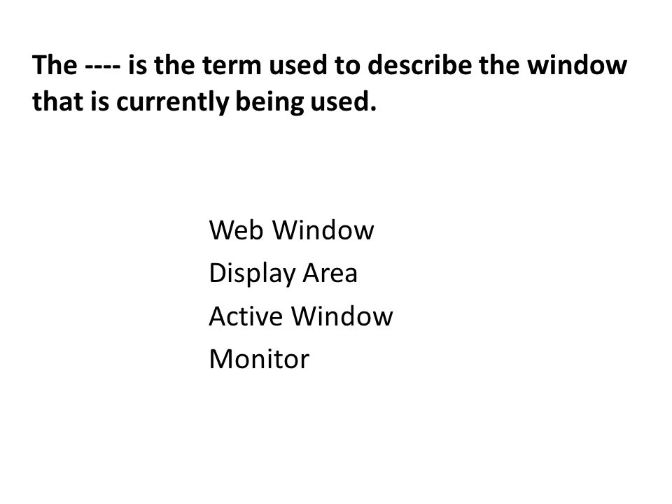 The ---- is the term used to describe the window that is currently being used.