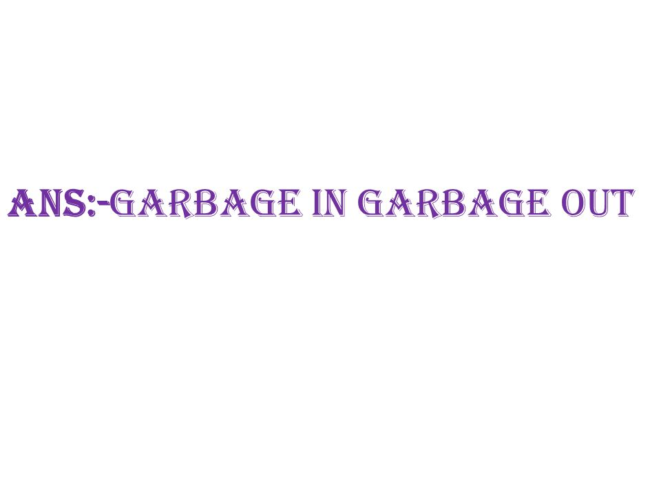 Ans:-Garbage in garbage out