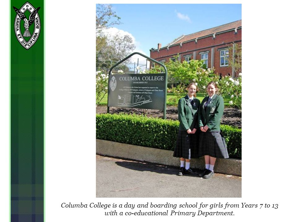 Columba College is a day and boarding school for girls from Years 7 to 13 with a co-educational Primary Department.