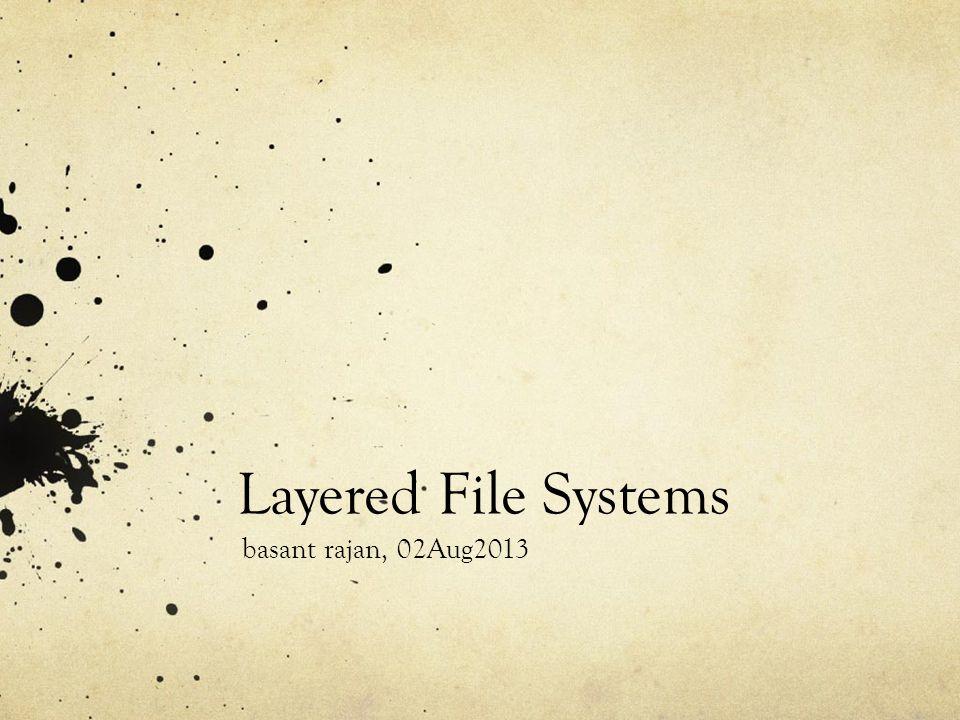 Layered File Systems basant rajan, 02Aug2013