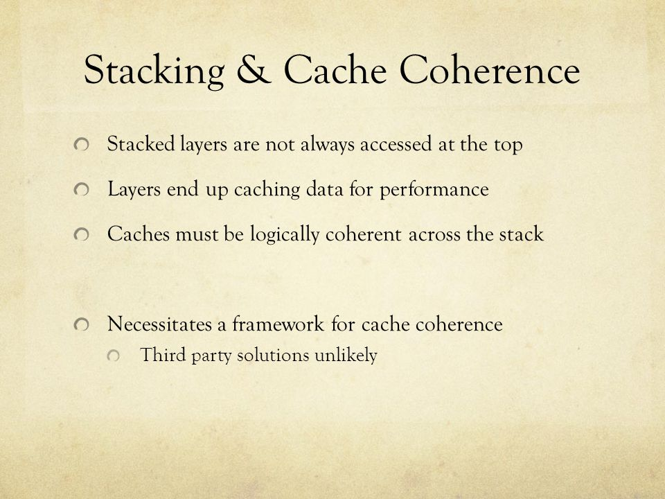 Stacking & Cache Coherence Stacked layers are not always accessed at the top Layers end up caching data for performance Caches must be logically coherent across the stack Necessitates a framework for cache coherence Third party solutions unlikely