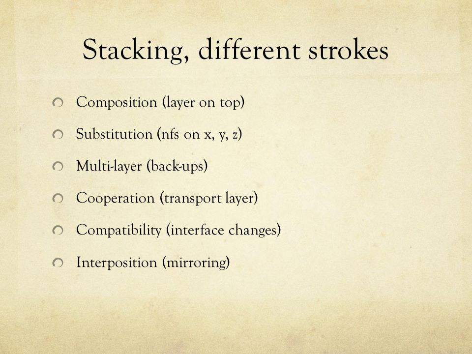Stacking, different strokes Composition (layer on top) Substitution (nfs on x, y, z) Multi-layer (back-ups) Cooperation (transport layer) Compatibility (interface changes) Interposition (mirroring)