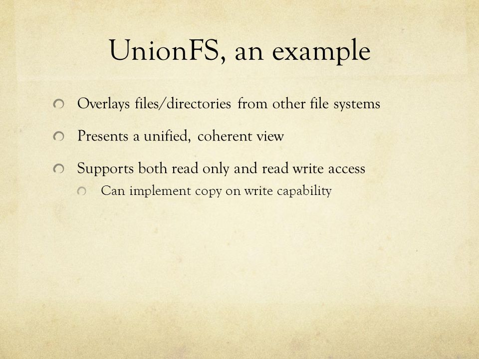 UnionFS, an example Overlays files/directories from other file systems Presents a unified, coherent view Supports both read only and read write access