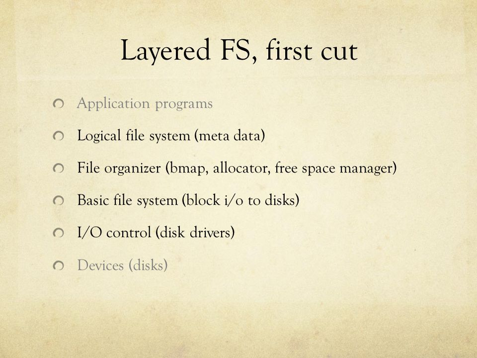 Layered FS, first cut Application programs Logical file system (meta data) File organizer (bmap, allocator, free space manager) Basic file system (block i/o to disks) I/O control (disk drivers) Devices (disks)