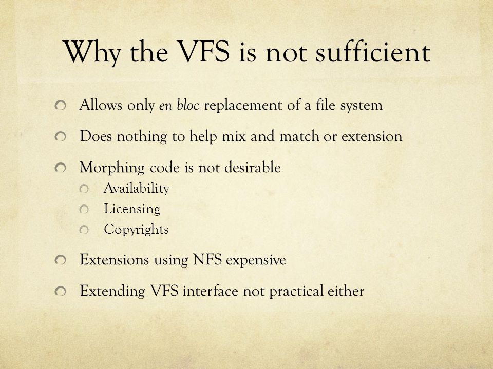 Why the VFS is not sufficient Allows only en bloc replacement of a file system Does nothing to help mix and match or extension Morphing code is not de