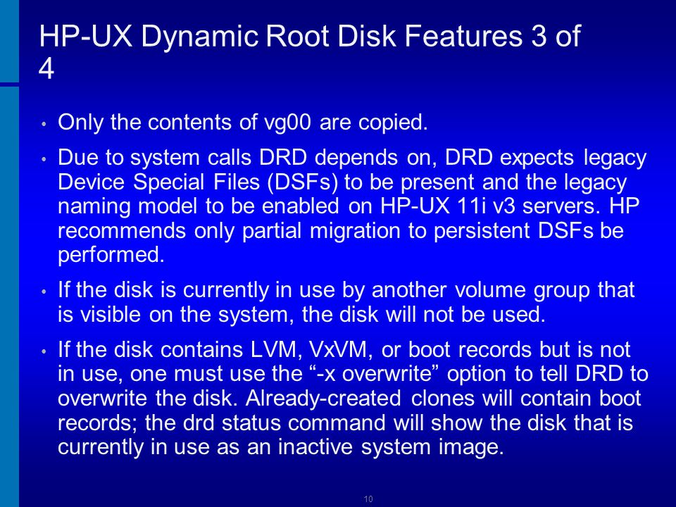 11 HP-UX Dynamic Root Disk Features 4 of 4 All DRD processes, including drd clone and drd runcmd, can be safely interrupted issuing Control-C (SIGINT) from the controlling terminal or by issuing kill –HUP (SIGHUP).