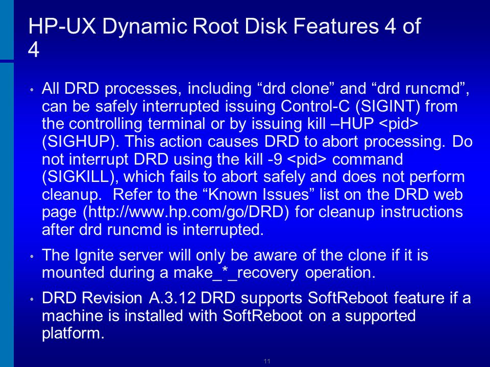 12 HP-UX Dynamic Root Disk versus Ignite- UX DRD has several advantages over Ignite-UX net and tape images: * No tape drive is needed, * No impact on network performance will occur, * No security issues of transferring data across the network.