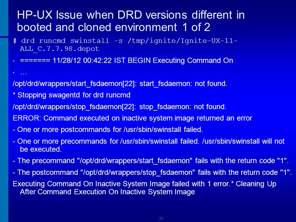 34 HP-UX Issue when DRD versions different in booted and cloned environment 2 of 2 This problem is triggered by having one version of DRD installed on the booted system, and a previous release on the inactive image.