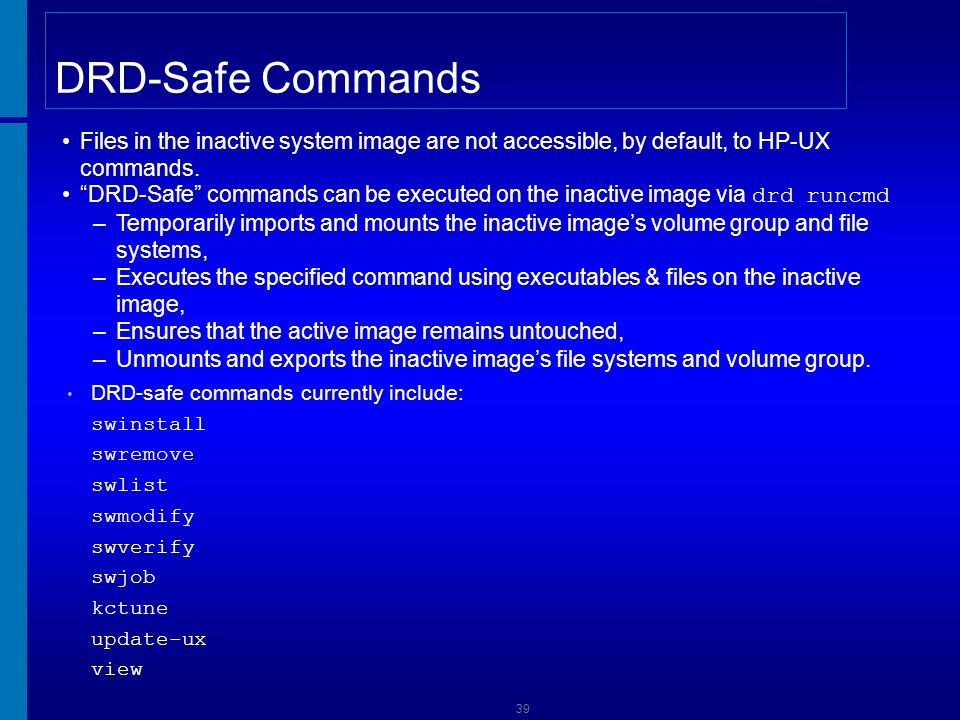 Managing Patches with DRD-Safe Commands List software installed on the inactive image using the DRD-Safe swlist command # drd runcmd swlist Check if product or patch is DRD-Safe # swlist –l fileset –a is_drd_safe product_name patch Install software on the inactive image using the DRD-Safe swinstall command # drd runcmd swinstall –s server:/mydepot PHSS_NNNNN Remove software from the inactive image using the DRD-Safe swremove command # drd runcmd swremove PHSS_NNNNN View the inactive image SDUX log file using the DRD-Safe view command # drd runcmd view /var/adm/sw/swagent.log Update to a more recent 11i v3 media kit # drd runcmd swinstall –s server:/mydepot Update-UX # drd runcmd update-ux –s server:/mydepot # drd runcmd view /var/adm/sw/update-ux.log # drd runcmd view /var/opt/swm/sw.log Installing patches and software sometimes requires a reboot and downtime.