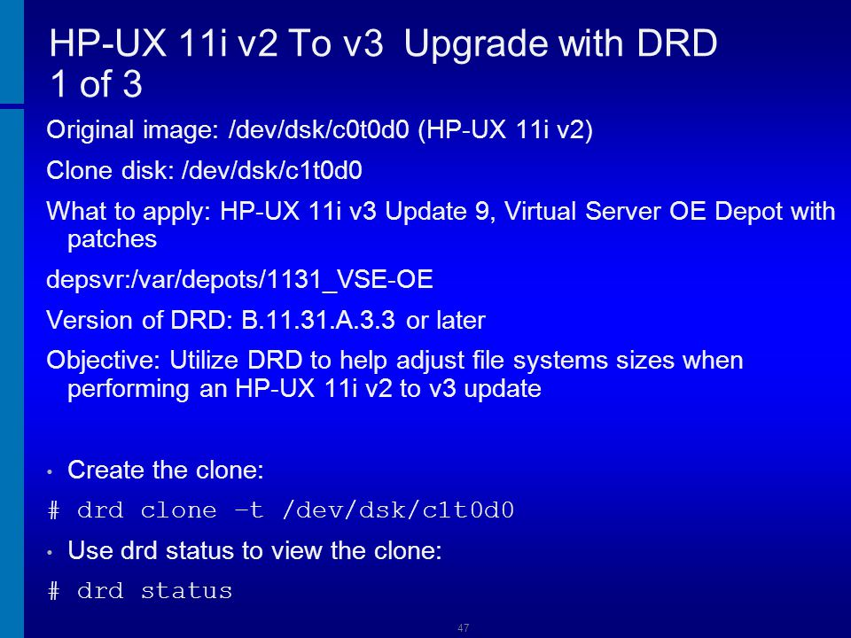 48 HP-UX 11i v2 To v3 Upgrade with DRD 2 of 3 Run update-UX in preview mode on the active disk: # update-ux -p -s depsvr:/var/depots/1131 HPUX11i- VSE-OE Adjust file system sizes on the clone as needed Activate and boot the clone, setting the alternate bootpath to the HP-UX 11i v2 disk: # drd activate -x alternate_bootdisk=/dev/dsk/c0t0d0 -x reboot=true Update the active image to HP-UX 11i v3, Virtual Server OE: # update-ux -s depsvr:/var/depots/1131_VSE-OE HPUX11i-VSE-OE There will be a reboot executed at this time.
