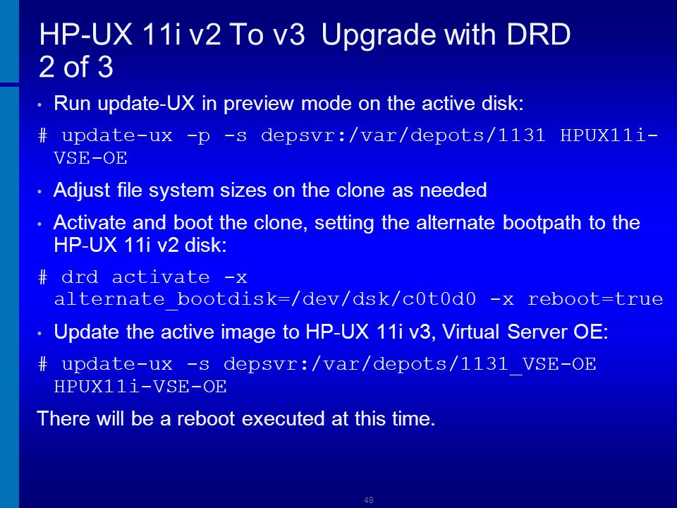49 HP-UX 11i v2 To v3 Upgrade with DRD 3 of 3 Ensure that the software is installed properly: # swverify \* Verify all software has been updated to the HP-UX 11i v3: # swlist Ensure the integrity of your updated system by checking the following log files /var/adm/sw/update-ux.log and /var/opt/swm/swm.log