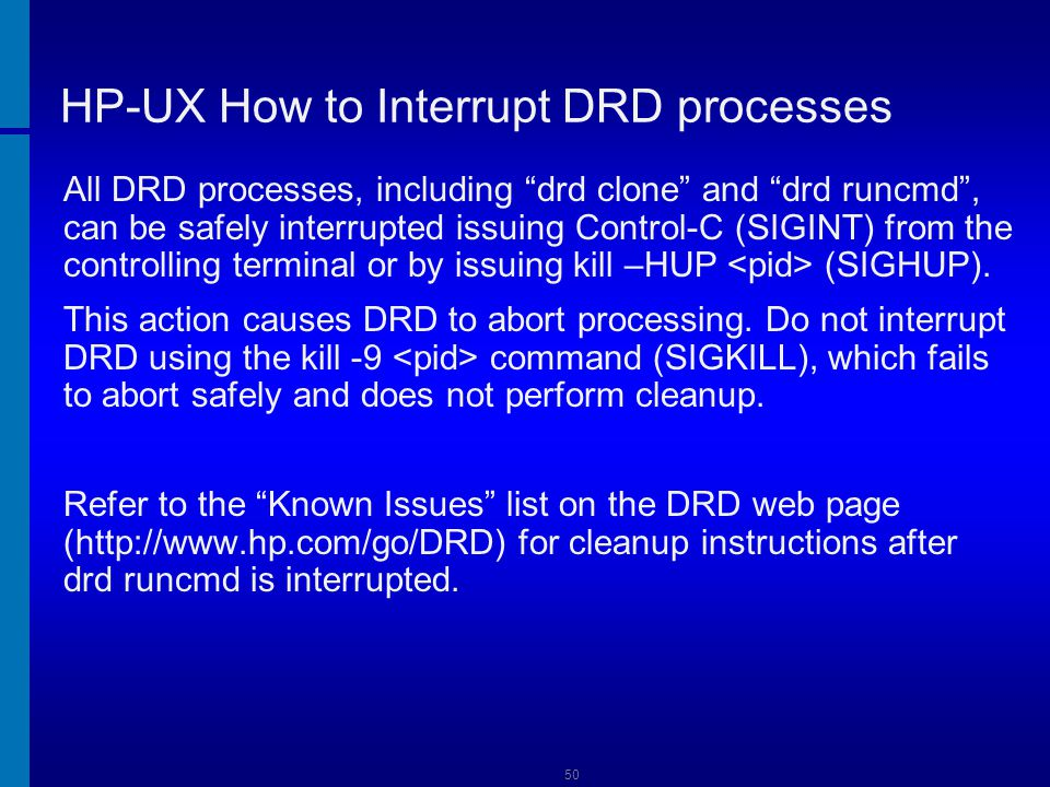 HP-UX DRD Examples How to Select Software To exclude single product T1458AA # drd runcmd update-ux -p –s \ svr:/var/opt/HPUX_1131_0903_DCOE HPUX11i-DC-OE \ !T1458AA Use -f software_file * to read the list of sw_selections from software_file instead of (or in addition to) the command line # drd runcmd update-ux -s source_location \ -f software_file 51