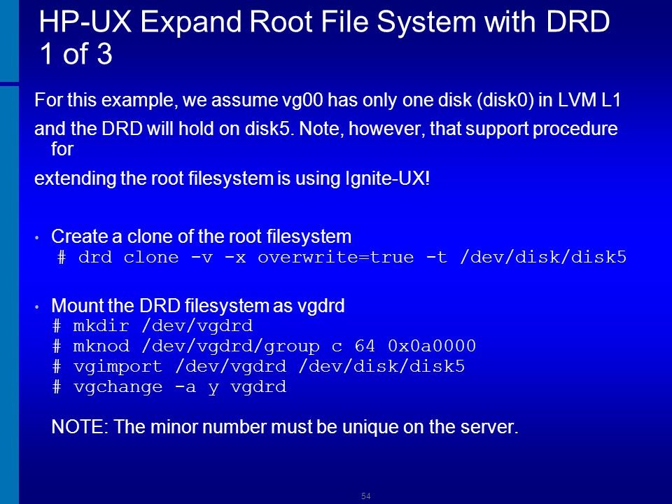HP-UX Expand Root File System with DRD 2 of 3 Create a new lvol to hold lvol4 # lvcreate -l -n lvtmp /dev/vgdrd Copy the data from lvol4 to lvtmp # dd if=/dev/vgdrd/lvol4 of=/dev/vgdrd/lvtmp bs=1024 Remove lvol4 # lvremove /dev/vgdrd/lvol4 Assume that there is a need to get to 450 PE on root # lvextend -l 450 /dev/vgdrd/lvol3 Recreate lvol4 and move the data back: # lvcreate -l -n lvol4 /dev/vgdrd # dd if=/dev/vgdrd/lvtmp of=/dev/vgdrd/lvol4 bs=1024 55