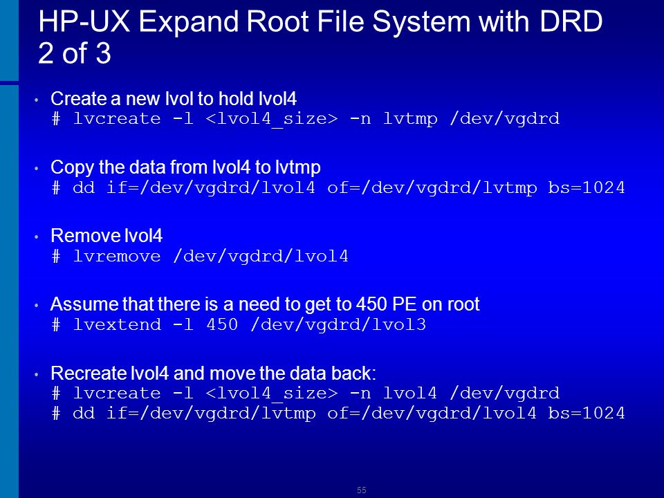 HP-UX Expand Root File System with DRD 3 of 3 Check the size change # vgdisplay -v vgdrd Remove the DRD volume group # vgexport vgdrd Boot from the DRD volume # /opt/drd/bin/drd activate -x reboot=true 56