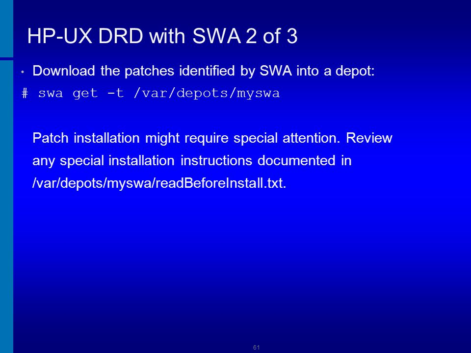 62 HP-UX DRD with SWA 3 of 3 Install everything in the 1131swa depot: # drd runcmd swinstall \ -s /var/depots/1131swa -x patch_match_target=true Ensure the patches are installed: # drd runcmd view /var/adm/sw/swagent.log Unmount the clone: # drd umount Activate and boot the clone: # drd activate -x reboot=true