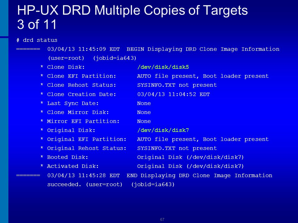 68 HP-UX DRD Multiple Copies of Targets 4 of 11 # drd clone -t /dev/disk/disk6 ======= 03/04/13 11:46:17 EDT BEGIN Clone System Image (user=root) (jobid=ia643) * Reading Current System Information * Selecting System Image To Clone * Selecting Target Disk * Selecting Volume Manager For New System Image * Analyzing For System Image Cloning * Creating New File Systems * Copying File Systems To New System Image WARNING: The following files could not be copied to the clone.