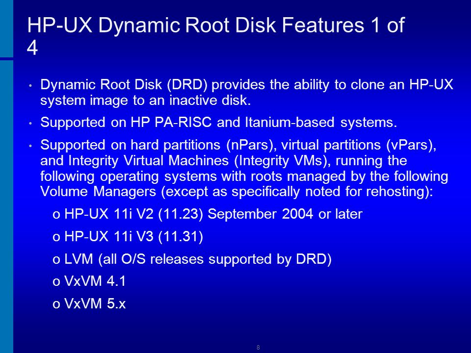 9 HP-UX Dynamic Root Disk Features 2 of 4 Product : DynRootDisk Version: A.3.12.316 (DRD_1131_WEB1301.depot) (DRD_1123_WEB1301.depot) The target disk must be a single physical disk, or SAN LUN.