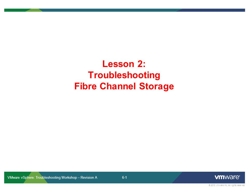 6-1 © 2013 VMware Inc. All rights reserved VMware vSphere: Troubleshooting Workshop – Revision A Lesson 2: Troubleshooting Fibre Channel Storage