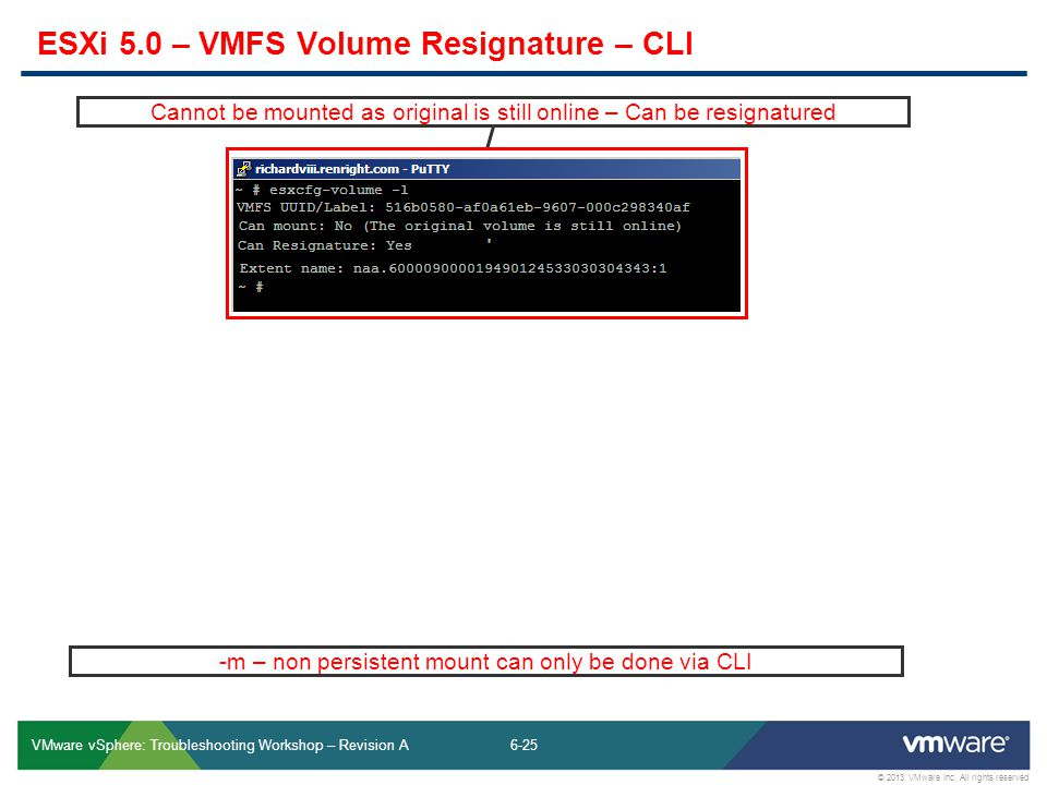 6-25 © 2013 VMware Inc. All rights reserved VMware vSphere: Troubleshooting Workshop – Revision A 25 ESXi 5.0 – VMFS Volume Resignature – CLI Cannot b