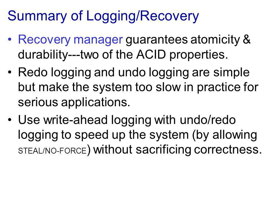 Summary of Logging/Recovery Recovery manager guarantees atomicity & durability---two of the ACID properties.
