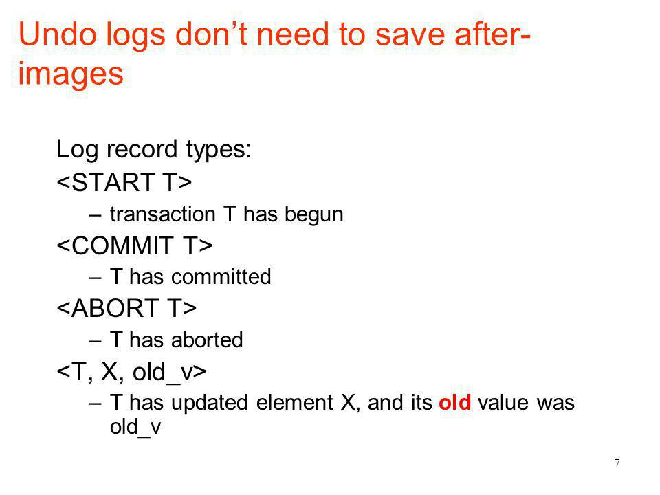 7 Undo logs dont need to save after- images Log record types: –transaction T has begun –T has committed –T has aborted –T has updated element X, and its old value was old_v