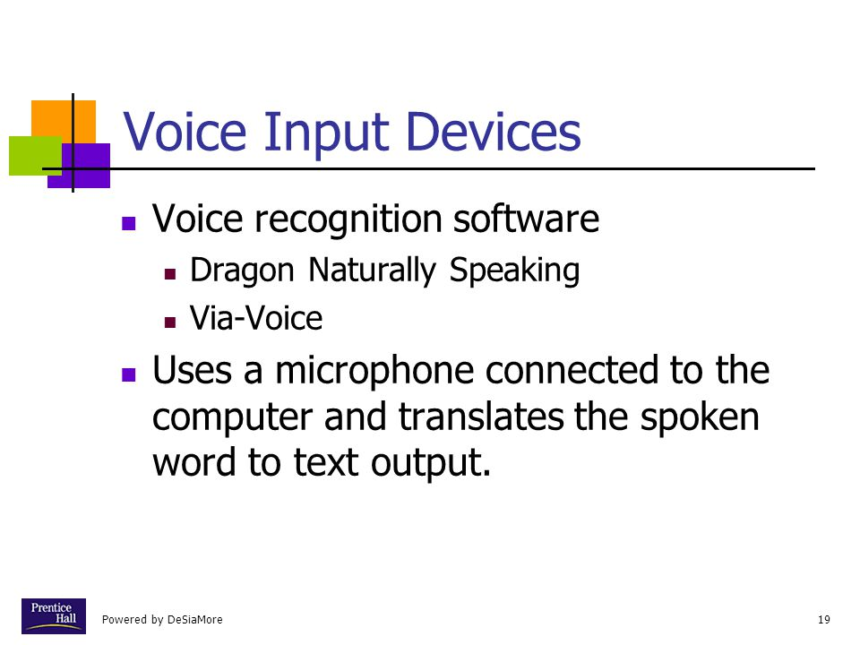 Powered by DeSiaMore19 Voice Input Devices Voice recognition software Dragon Naturally Speaking Via-Voice Uses a microphone connected to the computer and translates the spoken word to text output.