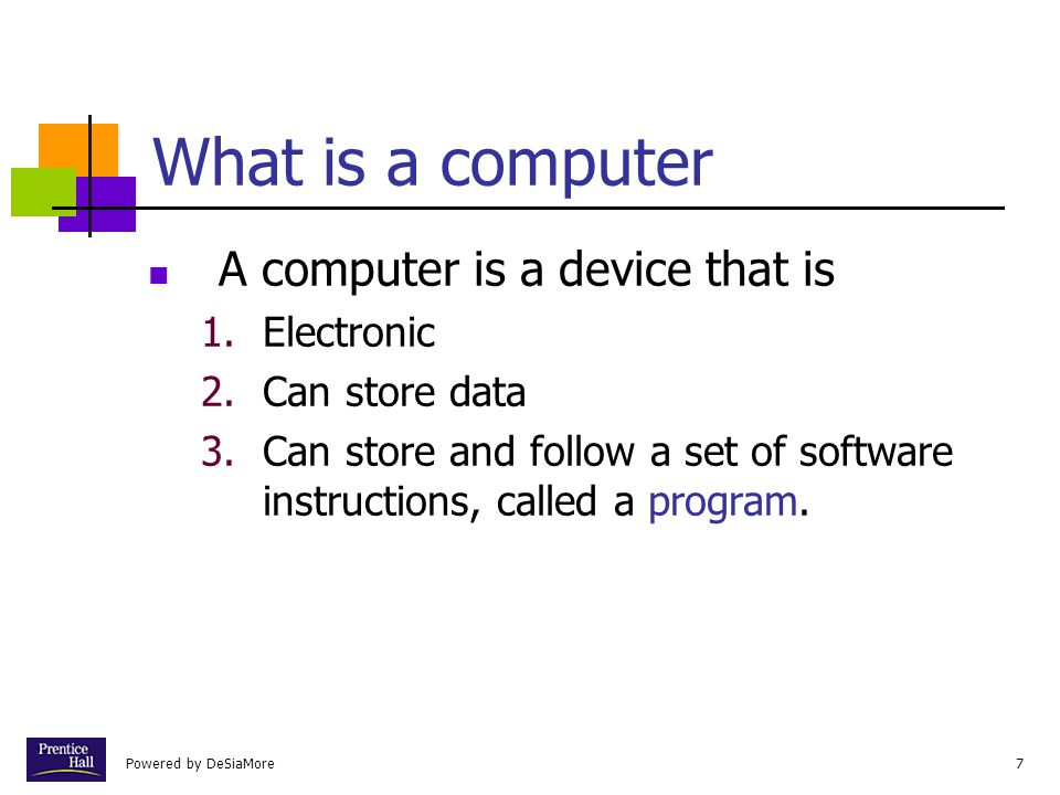 Powered by DeSiaMore7 What is a computer A computer is a device that is 1.Electronic 2.Can store data 3.Can store and follow a set of software instructions, called a program.
