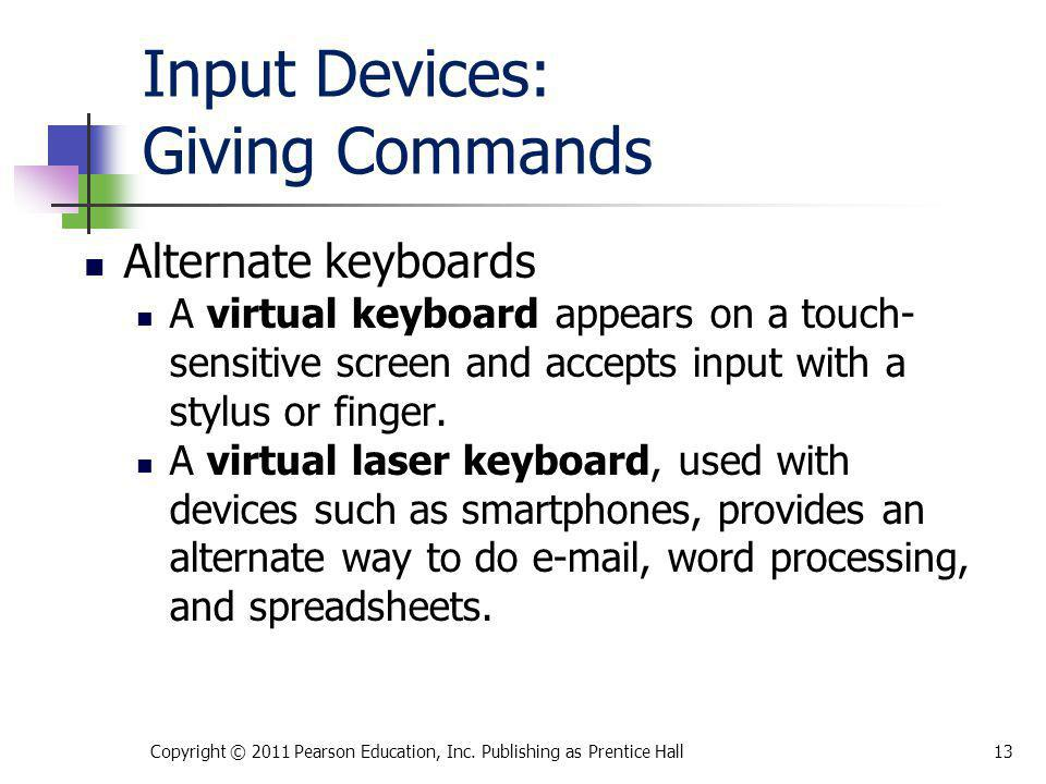 Input Devices: Giving Commands Alternate keyboards A virtual keyboard appears on a touch- sensitive screen and accepts input with a stylus or finger.