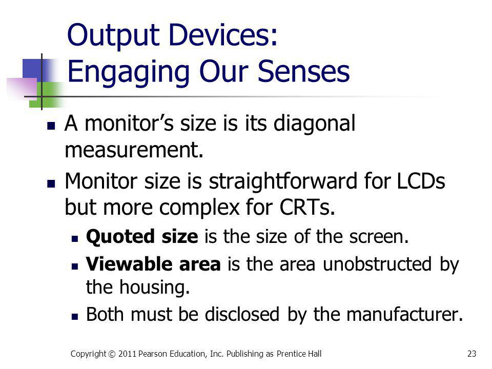 Output Devices: Engaging Our Senses A monitors size is its diagonal measurement. Monitor size is straightforward for LCDs but more complex for CRTs. Q