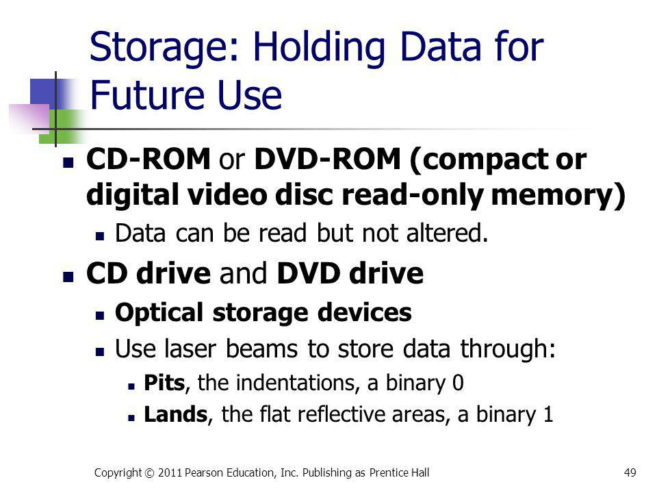 Storage: Holding Data for Future Use CD-ROM or DVD-ROM (compact or digital video disc read-only memory) Data can be read but not altered. CD drive and