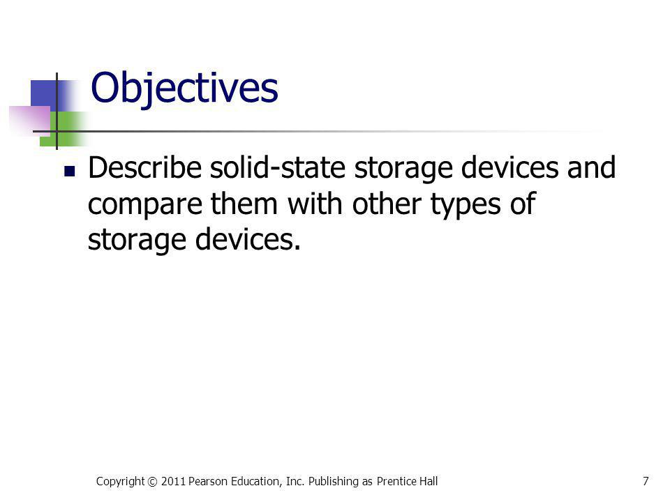 Describe solid-state storage devices and compare them with other types of storage devices. Copyright © 2011 Pearson Education, Inc. Publishing as Pren
