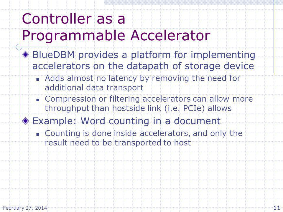 Controller as a Programmable Accelerator BlueDBM provides a platform for implementing accelerators on the datapath of storage device Adds almost no la