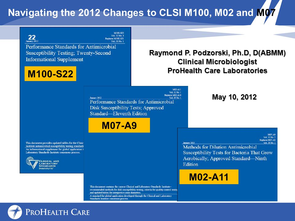 Navigating the 2012 Changes to CLSI M100, M02 and M07 M02-A11 M07-A9 M100-S22 Raymond P.