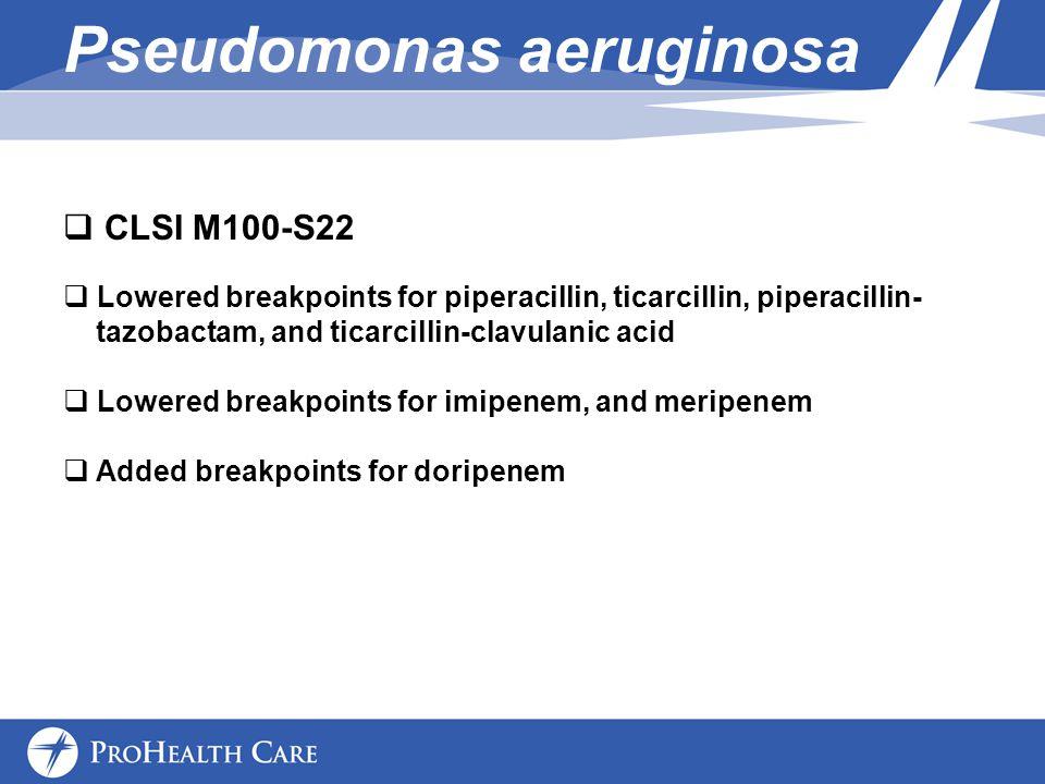 Pseudomonas aeruginosa CLSI M100-S22 Lowered breakpoints for piperacillin, ticarcillin, piperacillin- tazobactam, and ticarcillin-clavulanic acid Lowered breakpoints for imipenem, and meripenem Added breakpoints for doripenem