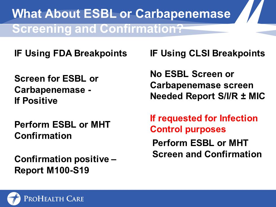 IF Using FDA Breakpoints Screen for ESBL or Carbapenemase - If Positive Perform ESBL or MHT Confirmation IF Using CLSI Breakpoints No ESBL Screen or Carbapenemase screen Needed Report S/I/R ± MIC If requested for Infection Control purposes What About ESBL or Carbapenemase Screening and Confirmation.