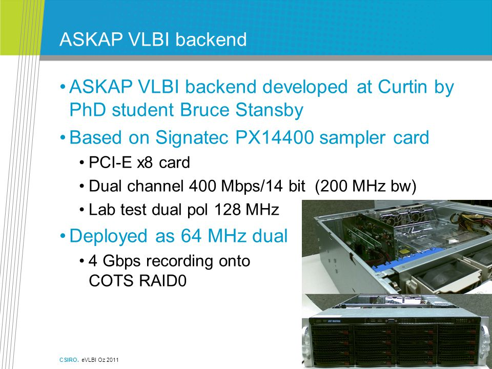 ASKAP VLBI backend ASKAP VLBI backend developed at Curtin by PhD student Bruce Stansby Based on Signatec PX14400 sampler card PCI-E x8 card Dual channel 400 Mbps/14 bit (200 MHz bw) Lab test dual pol 128 MHz Deployed as 64 MHz dual 4 Gbps recording onto COTS RAID0 CSIRO.