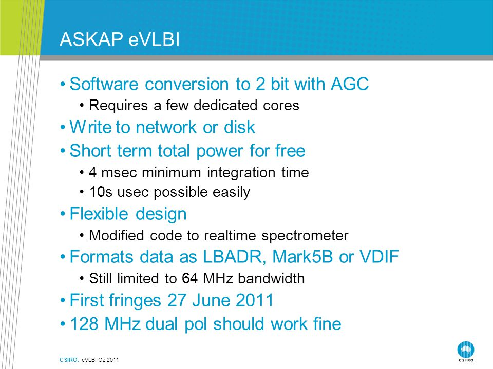 ASKAP eVLBI Software conversion to 2 bit with AGC Requires a few dedicated cores Write to network or disk Short term total power for free 4 msec minimum integration time 10s usec possible easily Flexible design Modified code to realtime spectrometer Formats data as LBADR, Mark5B or VDIF Still limited to 64 MHz bandwidth First fringes 27 June 2011 128 MHz dual pol should work fine CSIRO.